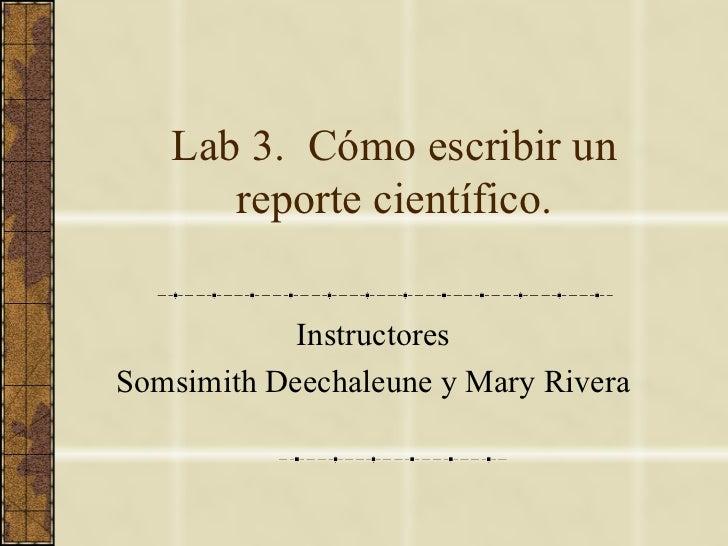 Lab 3.  Cómo escribir un reporte científico. Instructores Somsimith Deechaleune y Mary Rivera