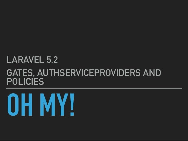 OH MY! LARAVEL 5.2 GATES, AUTHSERVICEPROVIDERS AND POLICIES