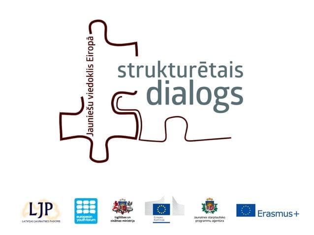 STRUKTURĒTAIS DIALOGS ir process, kas sniedz iespēju jauniešiem iesaistīties politikas veidošanā par jautājumiem, kas iete...