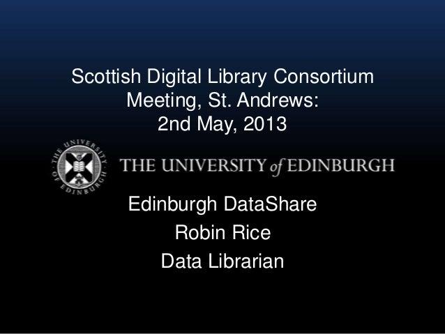 Scottish Digital Library ConsortiumMeeting, St. Andrews:2nd May, 2013Edinburgh DataShareRobin RiceData Librarian