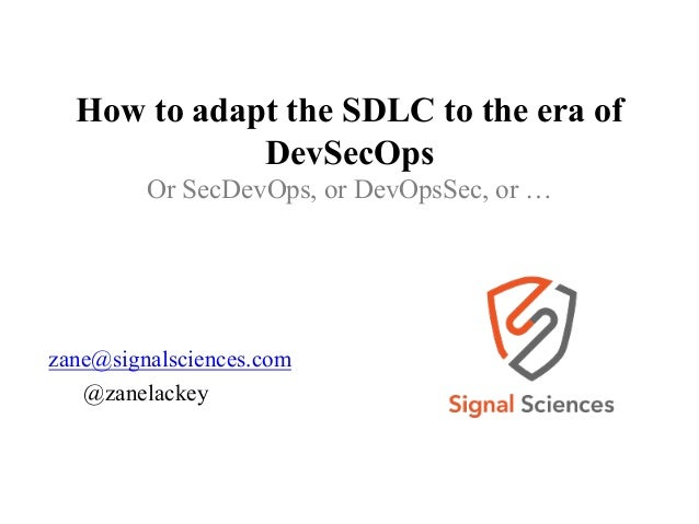 How to adapt the SDLC to the era of DevSecOps Or SecDevOps, or DevOpsSec, or … zane@signalsciences.com @zanelackey