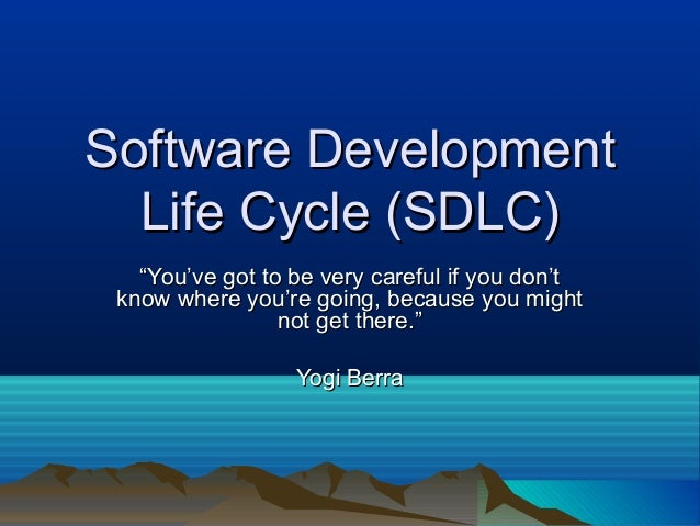 """Software Development  Life Cycle (SDLC)   """"You've got to be very careful if you don't know where you're going, because you..."""