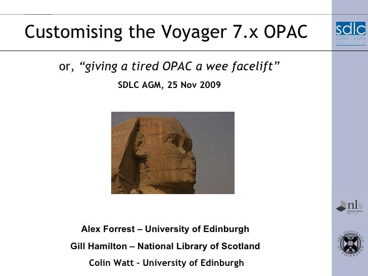 "Customising the Voyager 7.x OPAC or,  ""giving a tired OPAC a wee facelift"" Alex Forrest – University of Edinburgh   Gill H..."