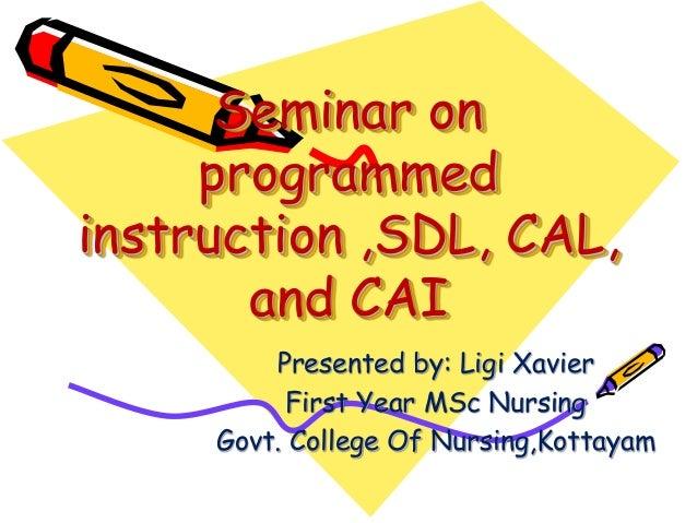 Seminar on  programmed  instruction ,SDL, CAL,  and CAI  Presented by: Ligi Xavier  First Year MSc Nursing  Govt. College ...