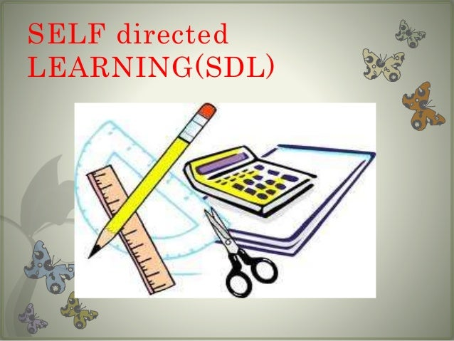 DEFINITIONS  • Self directed learning (SDL) views learners as responsible  owners and managers of their own learning proce...