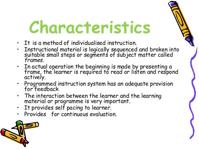 Characteristics  • It is a method of individualised instruction.  • Instructional material is logically sequenced and brok...