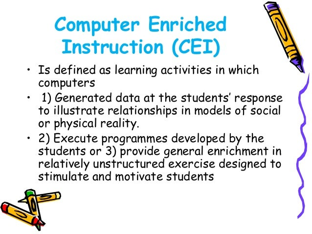 • Computer Assisted Instruction  (CAI) is most often refers to drill  and practice, tutorial, or simulation  activities of...