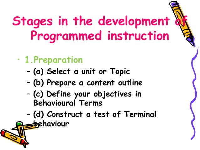 Stages in the development of  Programmed instruction  • 1.Preparation  – (a) Select a unit or Topic  – (b) Prepare a conte...