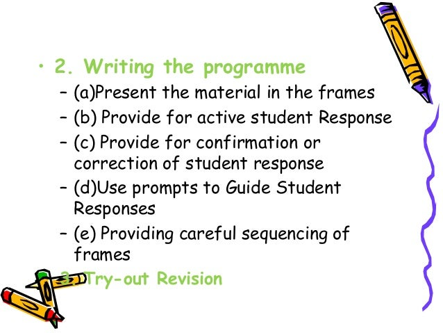 • 2. Writing the programme  – (a)Present the material in the frames  – (b) Provide for active student Response  – (c) Prov...