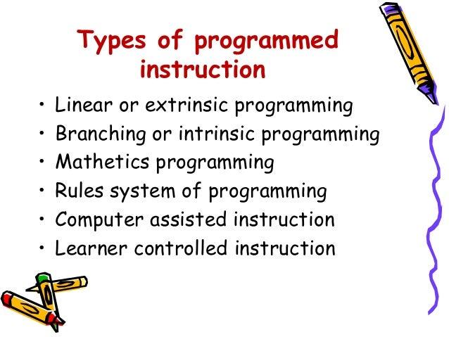 Types of programmed  instruction  • Linear or extrinsic programming  • Branching or intrinsic programming  • Mathetics pro...
