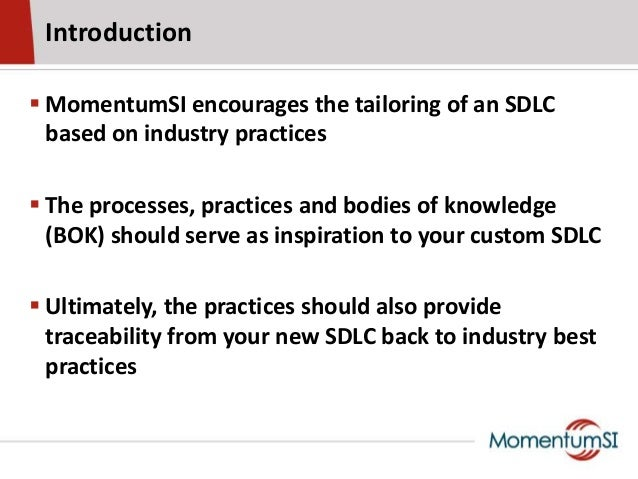 Introduction MomentumSI encourages the tailoring of an SDLCbased on industry practices The processes, practices and bodi...