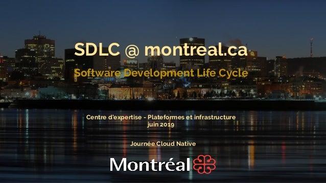 1 SDLC @ montreal.ca Software Development Life Cycle Journée Cloud Native Centre d'expertise - Plateformes et infrastructu...