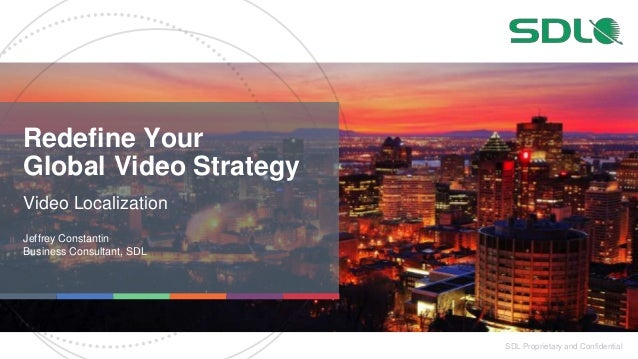 SDL Proprietary and Confidential Redefine Your Global Video Strategy Video Localization Jeffrey Constantin Business Consul...