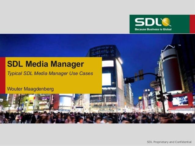 SDL Media ManagerTypical SDL Media Manager Use CasesWouter Maagdenberg                                      SDL Proprietar...