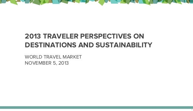 2013 TRAVELER PERSPECTIVES ON DESTINATIONS AND SUSTAINABILITY WORLD TRAVEL MARKET NOVEMBER 5, 2013  1