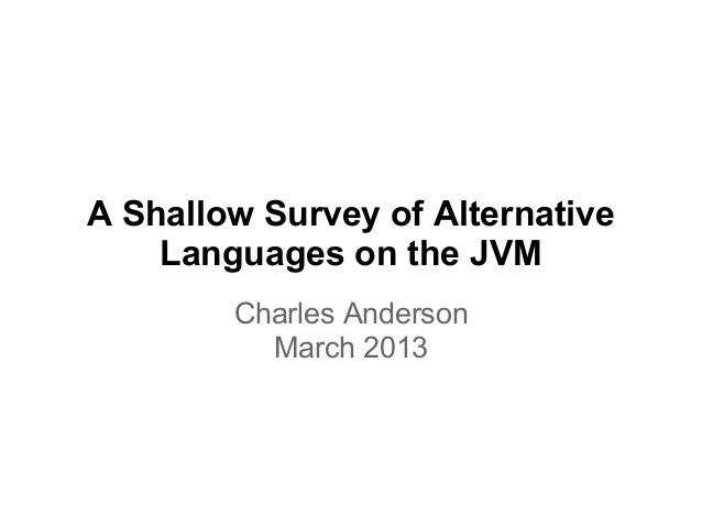 A Shallow Survey of Alternative    Languages on the JVM        Charles Anderson          March 2013