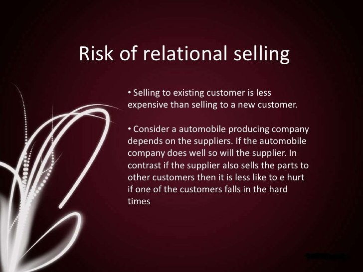 Risk of relational selling<br /><ul><li> Selling to existing customer is less expensive than selling to a new customer.