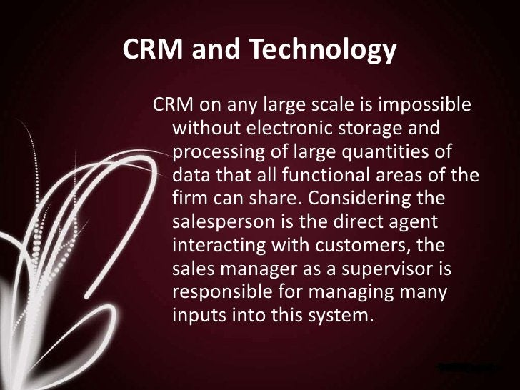 CRM and Technology<br />CRM on any large scale is impossible without electronic storage and processing of large quantities...