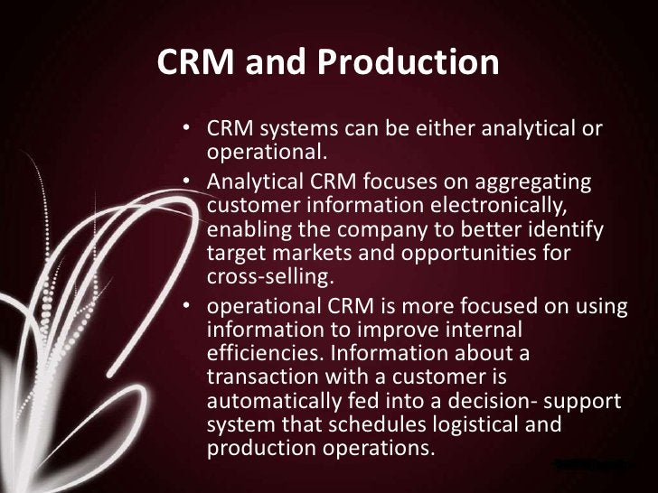 CRM and Production<br />CRM systems can be either analytical or operational. <br />Analytical CRM focuses on aggregating c...