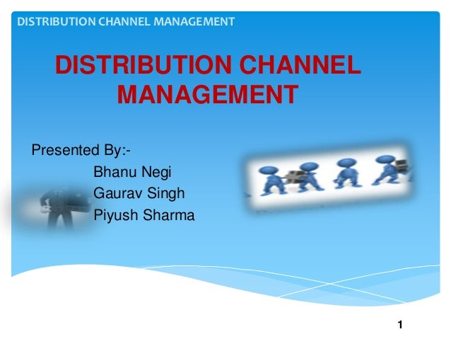 DISTRIBUTION CHANNEL MANAGEMENT DISTRIBUTION CHANNEL MANAGEMENT Presented By:- Bhanu Negi Gaurav Singh Piyush Sharma 1