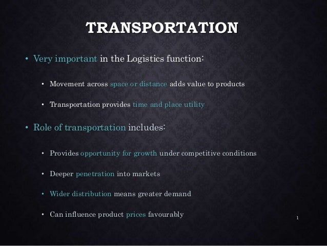 TRANSPORTATION • Very important in the Logistics function: • Movement across space or distance adds value to products • Tr...