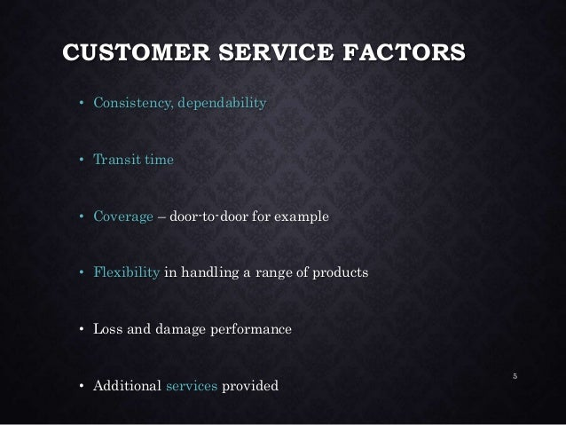 CUSTOMER SERVICE FACTORS • Consistency, dependability • Transit time • Coverage – door-to-door for example • Flexibility i...