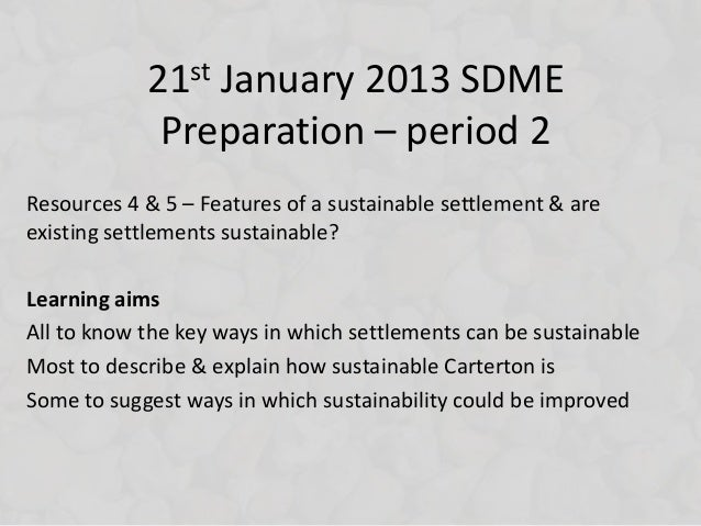 21st January 2013 SDME             Preparation – period 2Resources 4 & 5 – Features of a sustainable settlement & areexist...