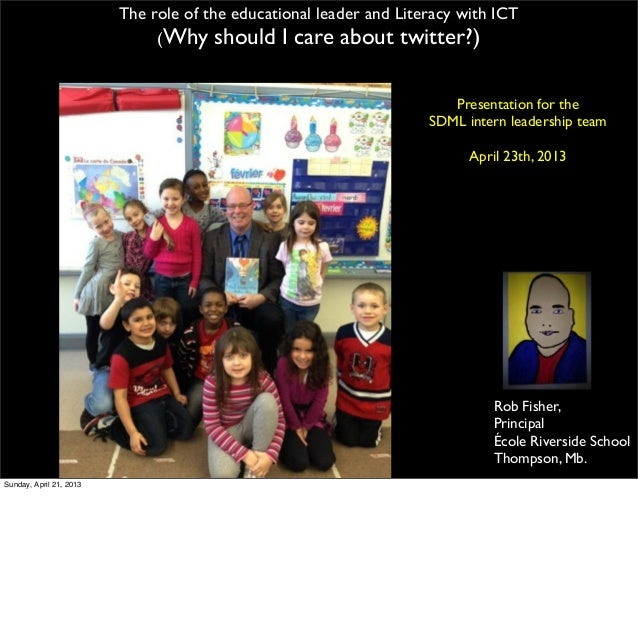 Rob Fisher,PrincipalÉcole Riverside SchoolThompson, Mb.The role of the educational leader and Literacy with ICT(Why should...