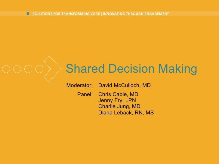 Shared Decision Making Moderator: David McCulloch, MD Panel: Chris Cable, MD Jenny Fry, LPN Charlie Jung, MD Diana Leback,...