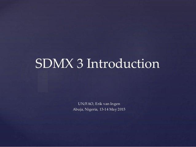 { SDMX 3 Introduction UN/FAO, Erik van Ingen Abuja, Nigeria, 13-14 May 2015