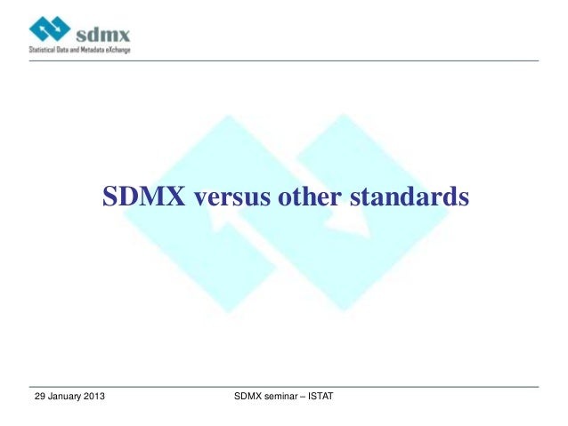 SDMX versus other standards29 January 2013        SDMX seminar – ISTAT