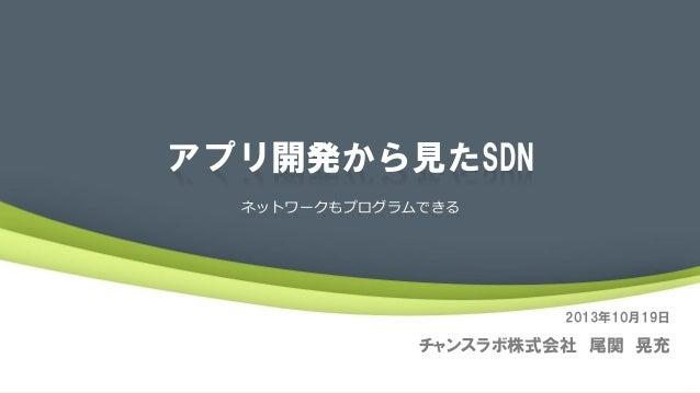 アプリ開発から見たSDN ネットワークもプログラムできる  2013年10月19日  チャンスラボ株式会社 尾関 晃充