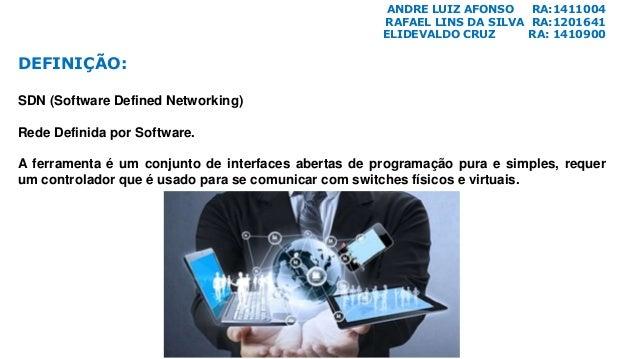 ANDRE LUIZ AFONSO RA:1411004 RAFAEL LINS DA SILVA RA:1201641 ELIDEVALDO CRUZ RA: 1410900 DEFINIÇÃO: SDN (Software Defined ...