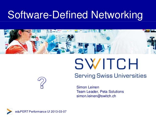 © SWITCH 2013 Software-Defined Networking Simon Leinen Team Leader, Peta Solutions simon.leinen@switch.ch eduPERT Performa...