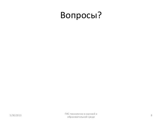 Вопросы?5/30/2013ПКС-технологии в научной иобразовательной среде8