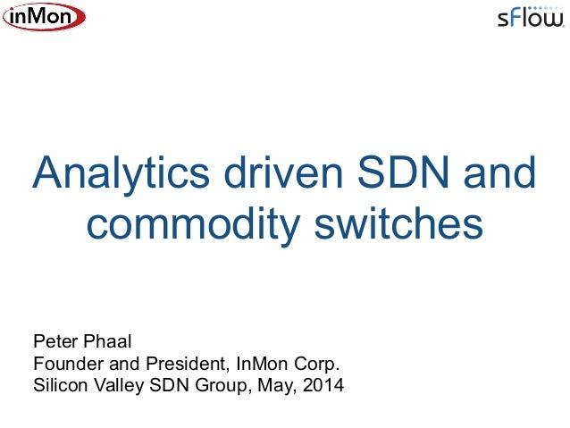 Analytics driven SDN and commodity switches Peter Phaal Founder and President, InMon Corp. Silicon Valley SDN Group, May,...