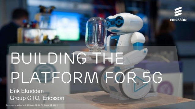 Commercial in confidence | © Ericsson AB 2017 | 2017-10-10 | Page 1 Building the platform for 5G Erik Ekudden Group CTO, E...