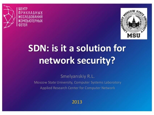 SDN: is it a solution for network security? Smelyanskiy R.L. Moscow State University, Computer Systems Laboratory Applied ...