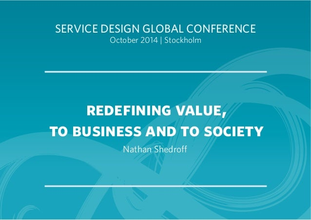 SERVICE DESIGN GLOBAL CONFERENCE  October 2014 | Stockholm  redefining value,  to business and to society  Nathan Shedroff