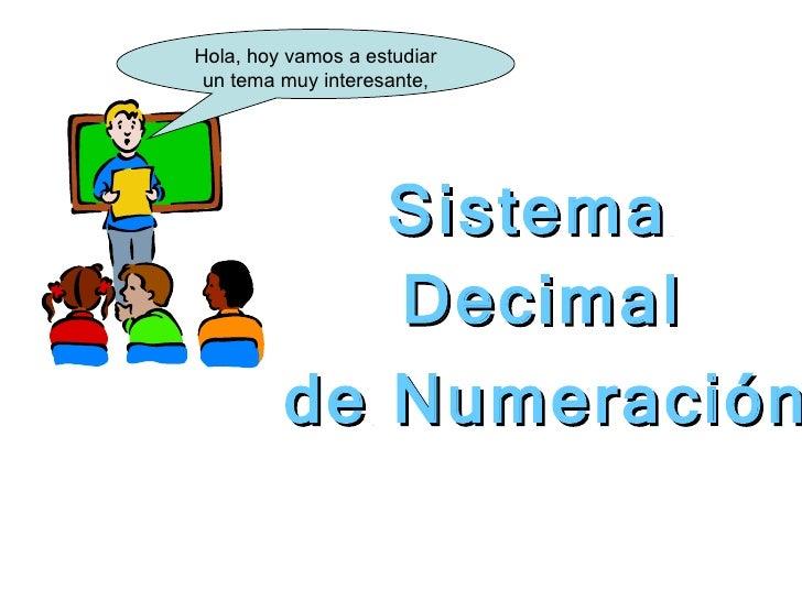 Sistema  Decimal   de Numeración Hola, hoy vamos a estudiar un tema muy interesante,