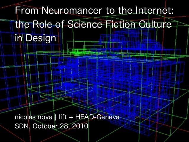 From Neuromancer to the Internet: the Role of Science Fiction Culture in Design nicolas nova ¦ lift + HEAD-Geneva SDN, Oct...
