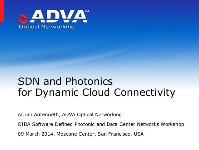 Achim Autenrieth, ADVA Optical Networking OIDA Software Defined Photonic and Data Center Networks Workshop 09 March 2014, ...