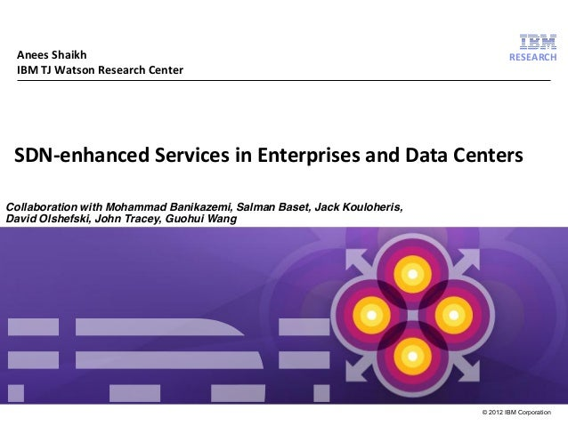 Anees Shaikh IBM TJ Watson Research Center  RESEARCH  SDN-enhanced Services in Enterprises and Data Centers Collaboration ...