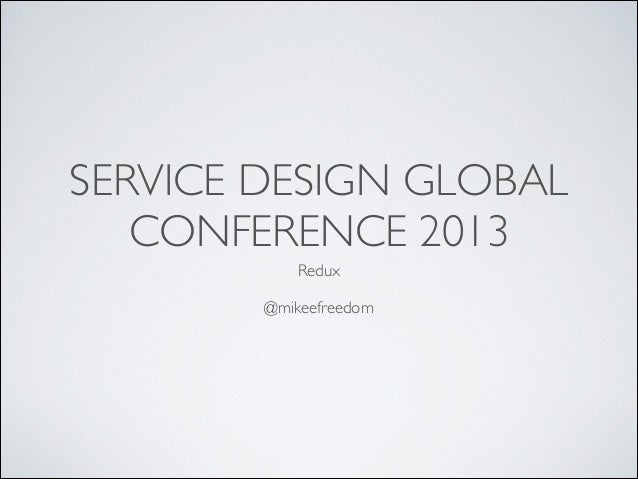 SERVICE DESIGN GLOBAL CONFERENCE 2013 Redux  !  @mikeefreedom