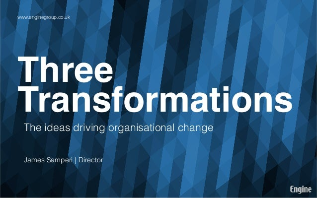 www.enginegroup.co.uk  Three! Transformations! The ideas driving organisational change James Samperi | Director
