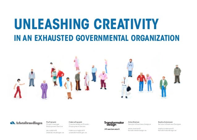 UNLEASHING CREATIVITY IN AN EXHAUSTED GOVERNMENTAL ORGANIZATION Pia Rydqvist Project manager Employment Service pia.rydqvi...