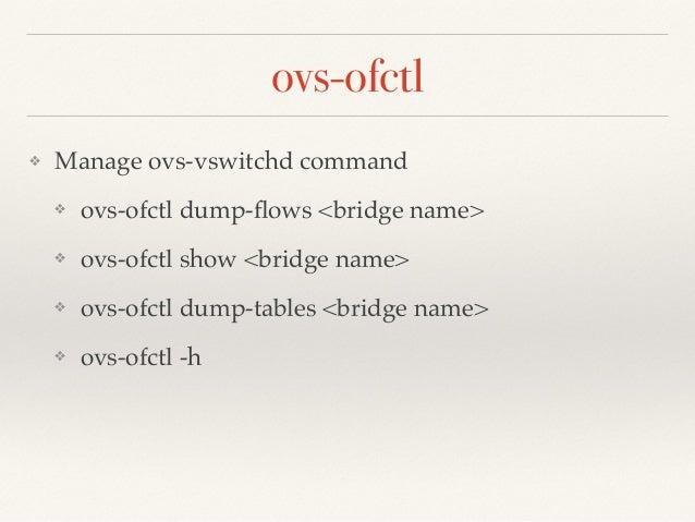 ovs-ofctl  ❖ Manage ovs-vswitchd command!  ❖ ovs-ofctl dump-flows <bridge name>!  ❖ ovs-ofctl show <bridge name>!  ❖ ovs-o...