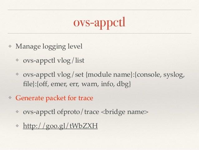 ovs-appctl  ❖ Manage logging level!  ❖ ovs-appctl vlog/list!  ❖ ovs-appctl vlog/set {module name}:{console, syslog,  file}...