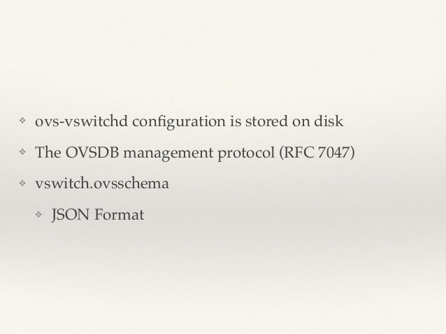 ❖ ovs-vswitchd configuration is stored on disk!  ❖ The OVSDB management protocol (RFC 7047)!  ❖ vswitch.ovsschema!  ❖ JSON...