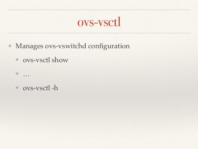 ovs-vsctl  ❖ Manages ovs-vswitchd configuration !  ❖ ovs-vsctl show!  ❖ …!  ❖ ovs-vsctl -h